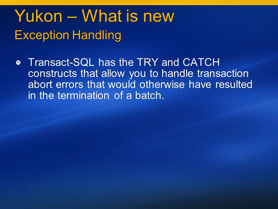 Yukon – What is new Exception Handling Transact-SQL has the TRY and CATCH constructs that allow you to handle transaction abort errors that would otherwise have resulted in the termination of a batch.