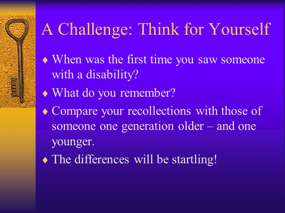 A Challenge: Think for Yourself When was the first time you saw someone with a disability.