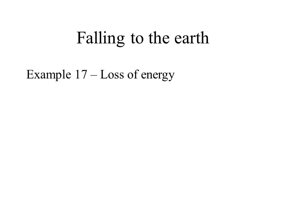 Falling to the earth r satellite earth M e v m As r decreases, the kinetic energy of the satellite increases and the satellite moves faster.