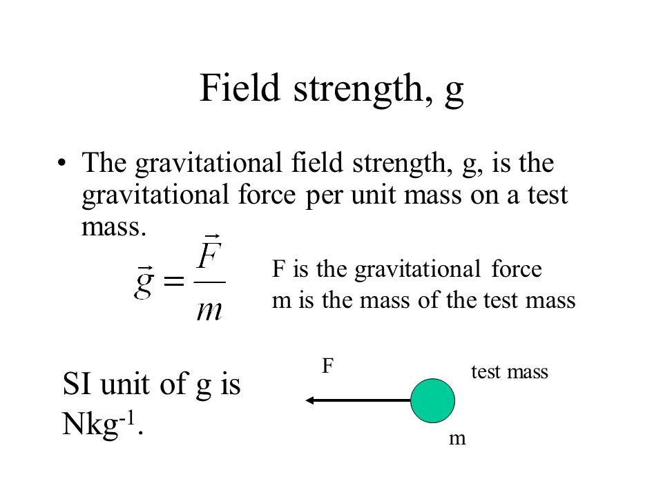 Field strength, g The gravitational field strength, g, is the gravitational force per unit mass on a test mass. test mass F m F is the gravitational f