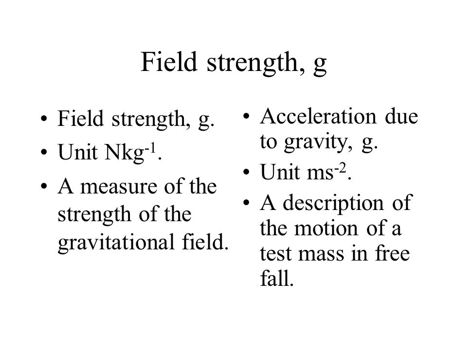 Field strength, g Unit of g is Nkg -1. g is also a measure of the acceleration of the test mass. g is also the acceleration due to gravity, unit is ms