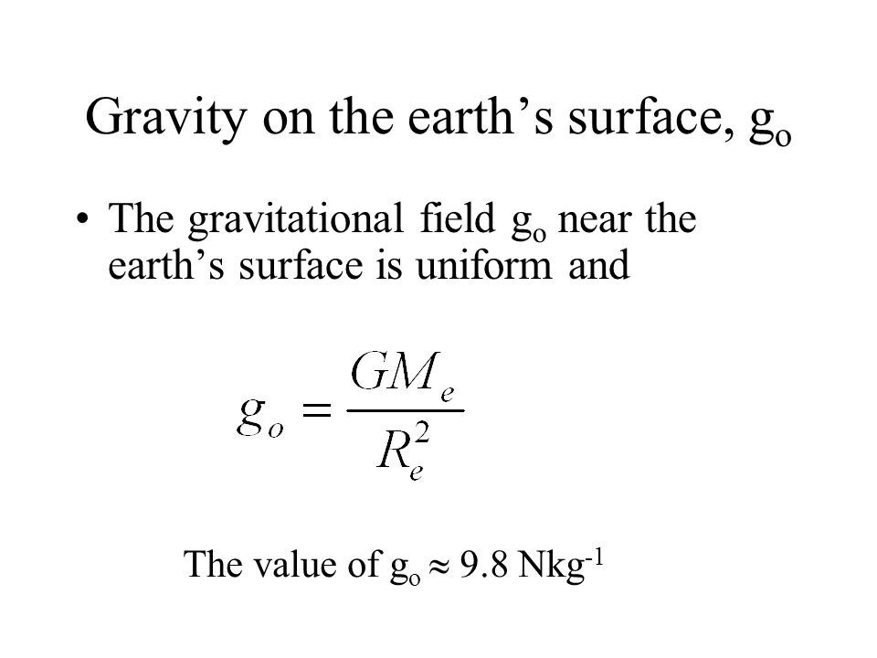 The earths gravitational field Mass of the earth M e 5.98 10 24 kg Radius of the earth R e 6.37 10 6 m ReRe O