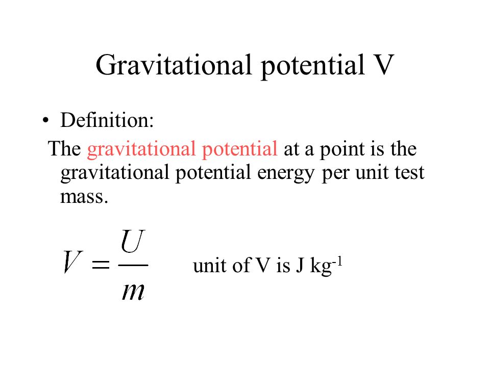 Gravitational potential V Definition: The gravitational potential at a point is the gravitational potential energy per unit test mass. where U is the