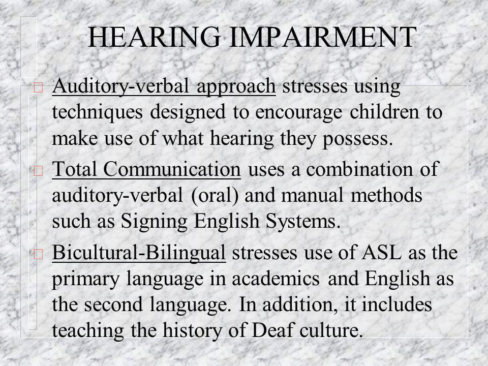 HEARING IMPAIRMENT ð Auditory-verbal approach stresses using techniques designed to encourage children to make use of what hearing they possess.