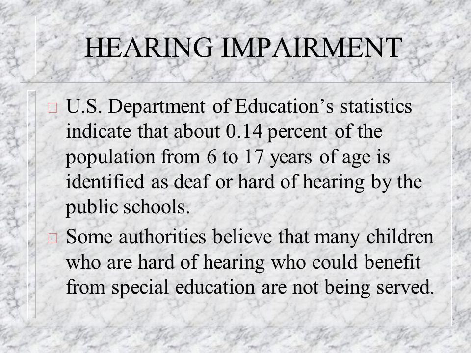 HEARING IMPAIRMENT ð U.S. Department of Educations statistics indicate that about 0.14 percent of the population from 6 to 17 years of age is identifi