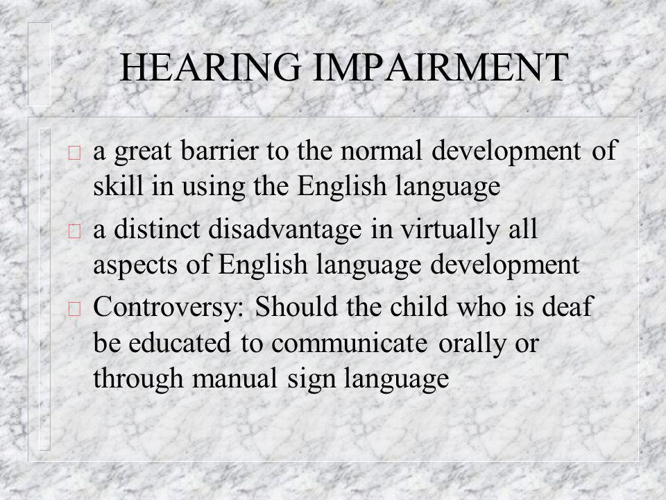 HEARING IMPAIRMENT ð a great barrier to the normal development of skill in using the English language ð a distinct disadvantage in virtually all aspects of English language development ð Controversy: Should the child who is deaf be educated to communicate orally or through manual sign language