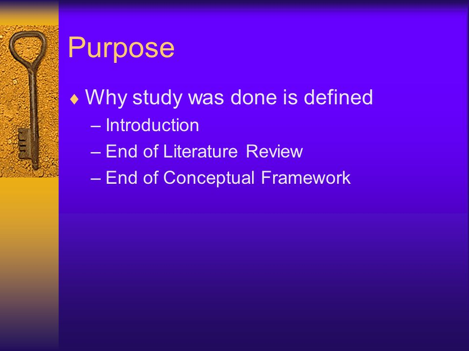 Purpose Why study was done is defined –Introduction –End of Literature Review –End of Conceptual Framework