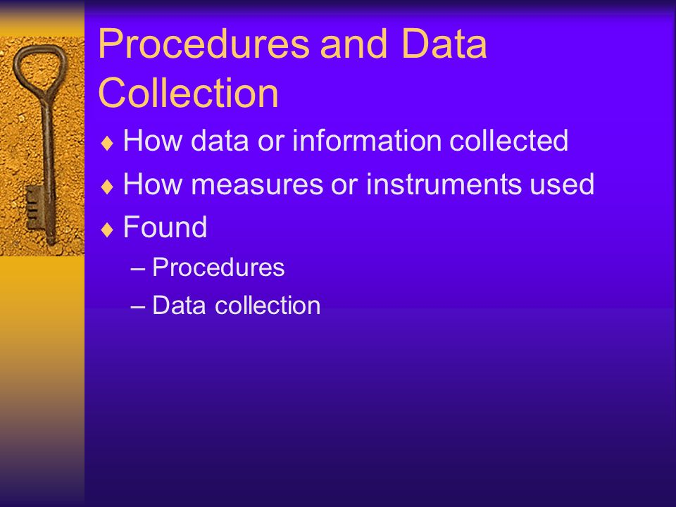 Procedures and Data Collection How data or information collected How measures or instruments used Found –Procedures –Data collection