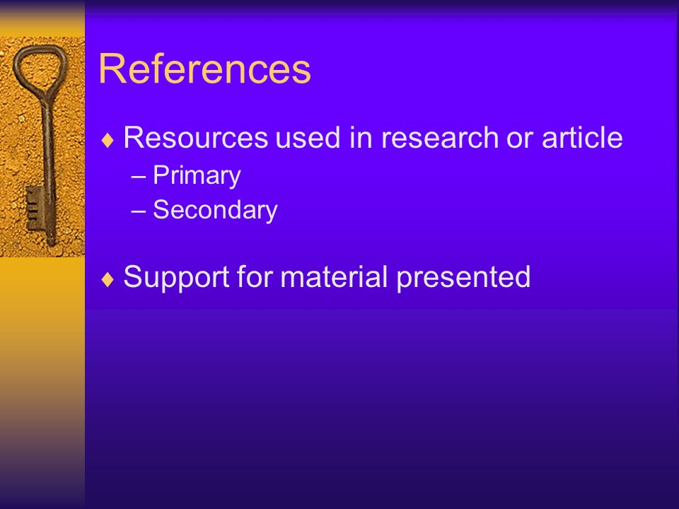 References Resources used in research or article –Primary –Secondary Support for material presented