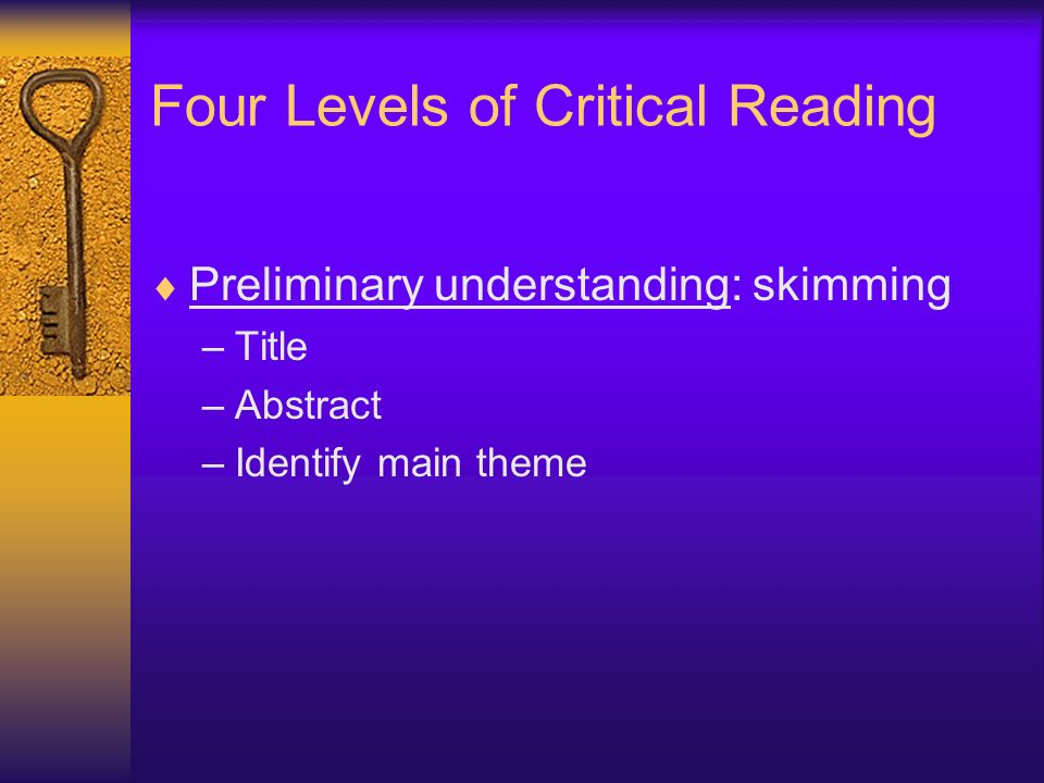 Critical Reading Levels (cont) Comprehensive understanding: –Variables and concepts Definitions Relationships –Terminology –Main idea or theme –Restate in own words