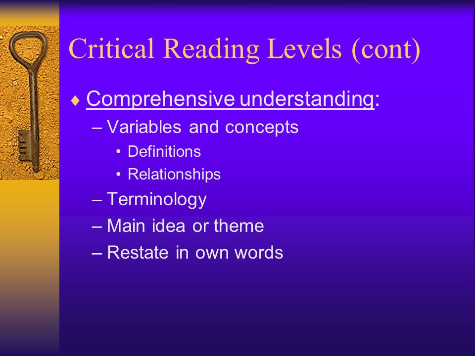 Critical Reading Levels (cont) Analysis understanding: –Understand parts –Begin to critique –Summarize in own words each part Synthesis understanding: –Put together –Explain relationships –Critique