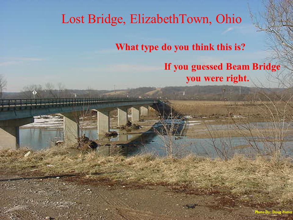 Lost Bridge, ElizabethTown, Ohio Photo By: Doug Porter What type do you think this is? If you guessed Beam Bridge you were right.