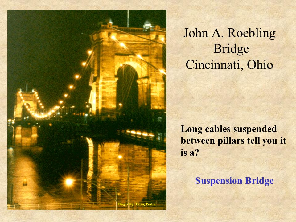 John A. Roebling Bridge Cincinnati, Ohio Photo By: Doug Porter Long cables suspended between pillars tell you it is a? Suspension Bridge