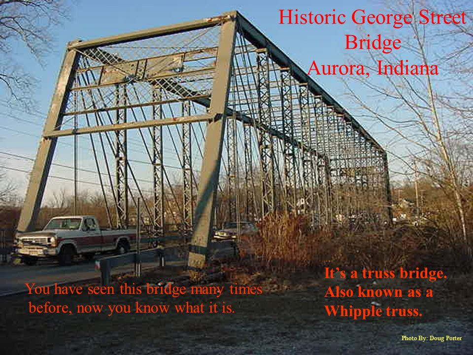 Historic George Street Bridge Aurora, Indiana Photo By: Doug Porter You have seen this bridge many times before, now you know what it is.