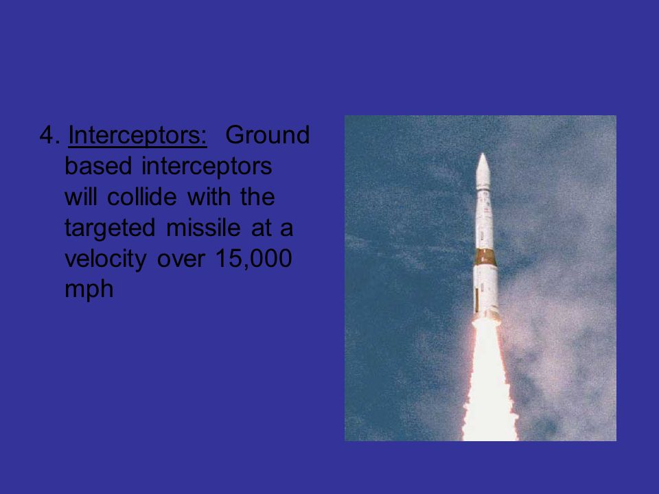 4. Interceptors: Ground based interceptors will collide with the targeted missile at a velocity over 15,000 mph