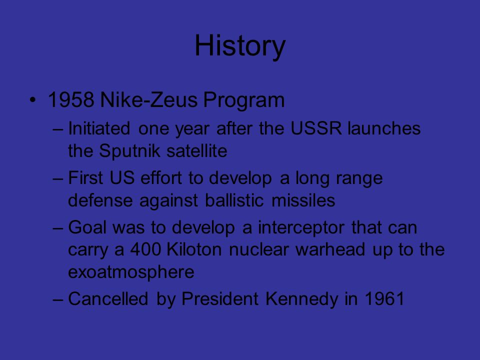 History 1958 Nike-Zeus Program –Initiated one year after the USSR launches the Sputnik satellite –First US effort to develop a long range defense agai
