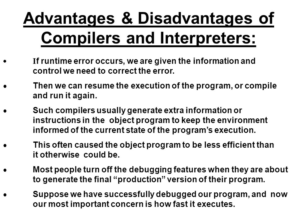 Advantages & Disadvantages of Compilers and Interpreters: I f runtime error occurs, we are given the information and control we need to correct the er