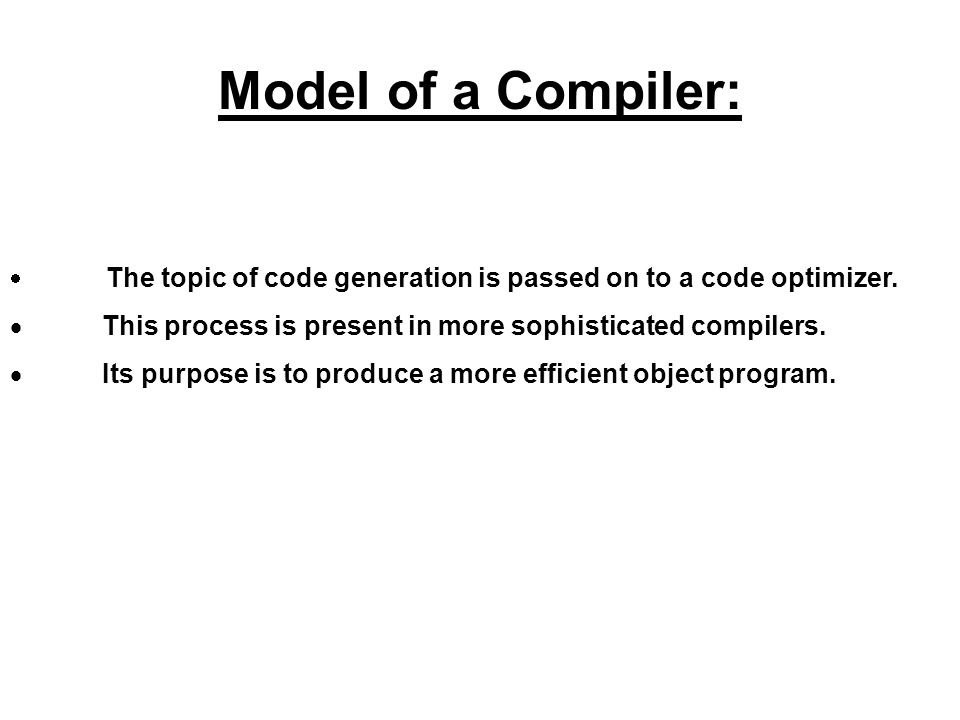 The topic of code generation is passed on to a code optimizer. This process is present in more sophisticated compilers. Its purpose is to produce a mo