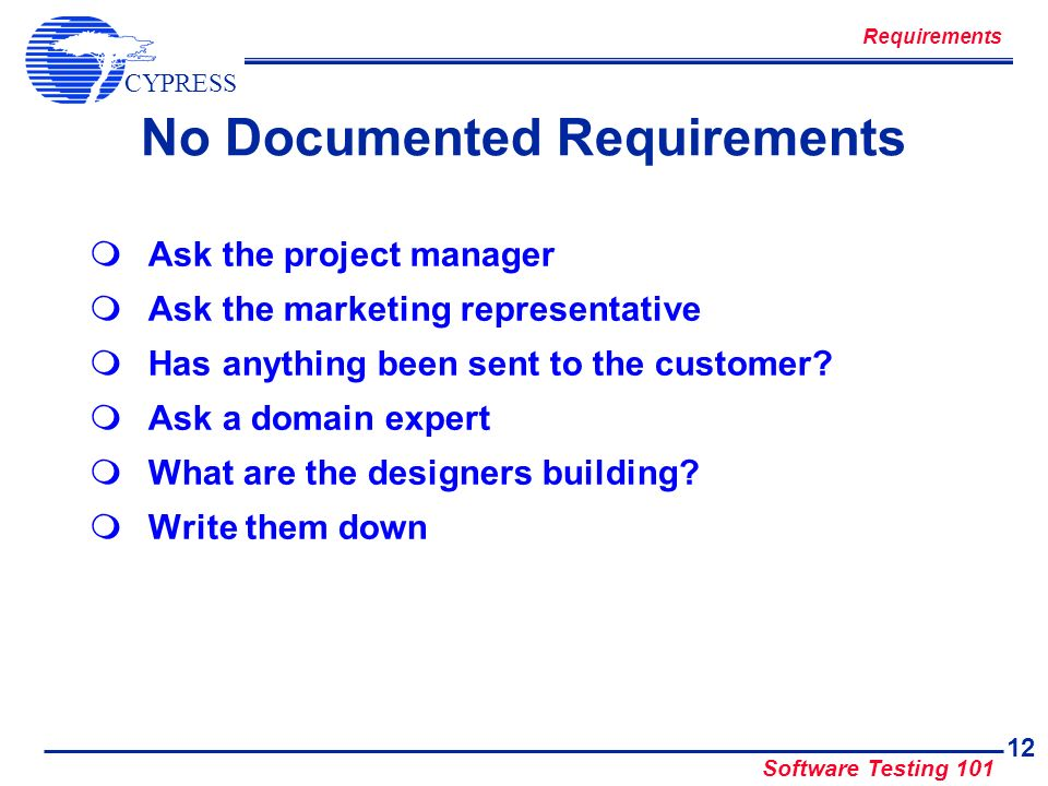 CYPRESS Software Testing 101 12 No Documented Requirements Ask the project manager Ask the marketing representative Has anything been sent to the cust