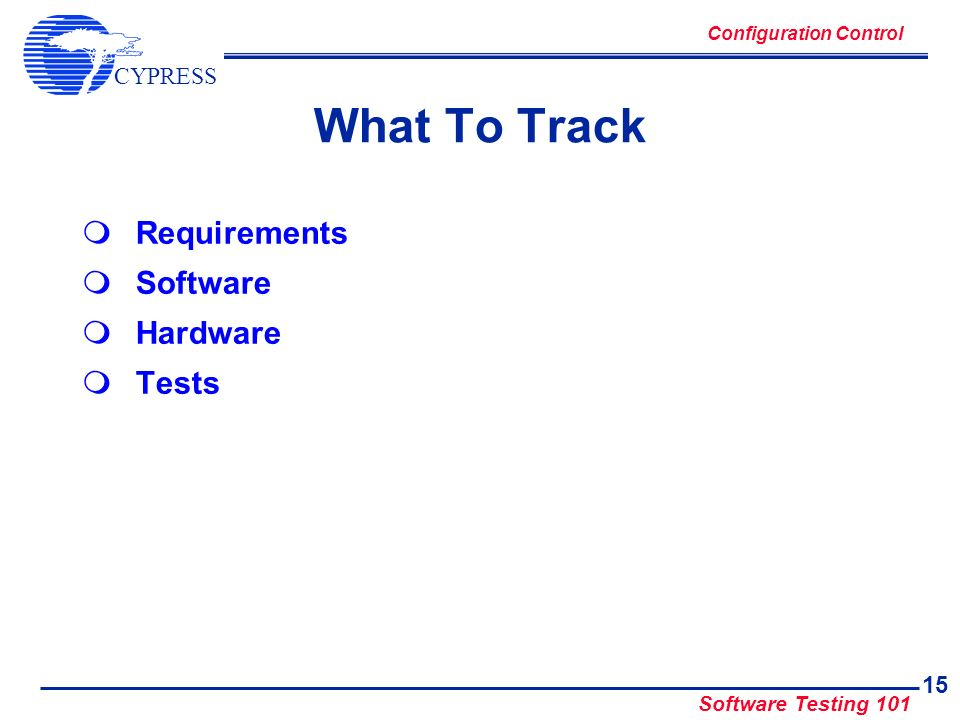 CYPRESS Software Testing 101 15 What To Track Requirements Software Hardware Tests Configuration Control