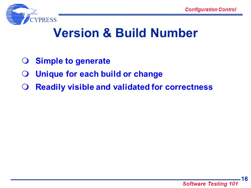 CYPRESS Software Testing 101 16 Version & Build Number Simple to generate Unique for each build or change Readily visible and validated for correctnes