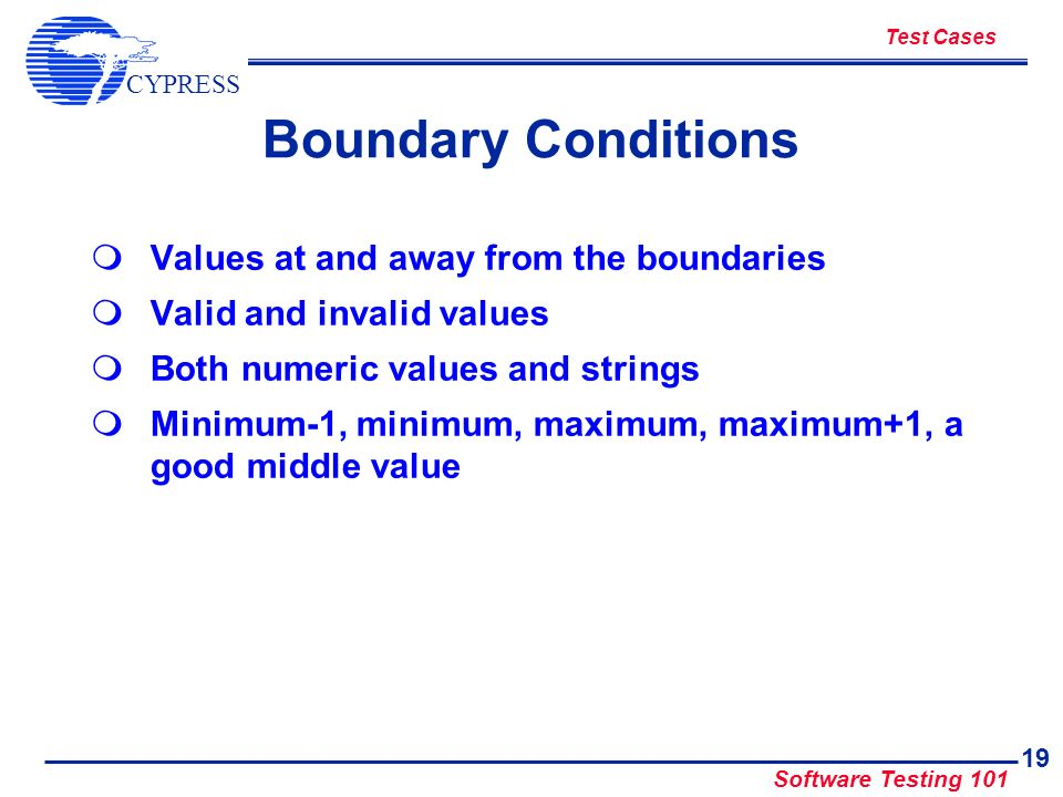 CYPRESS Software Testing 101 19 Boundary Conditions Values at and away from the boundaries Valid and invalid values Both numeric values and strings Mi