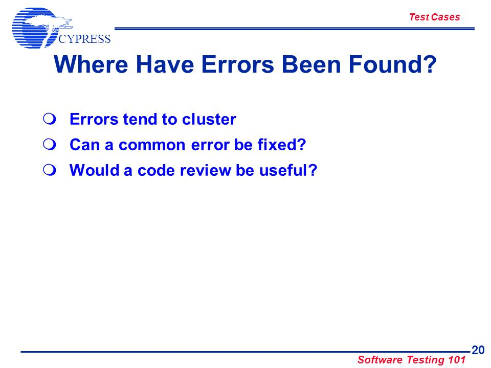 CYPRESS Software Testing 101 20 Where Have Errors Been Found? Errors tend to cluster Can a common error be fixed? Would a code review be useful? Test