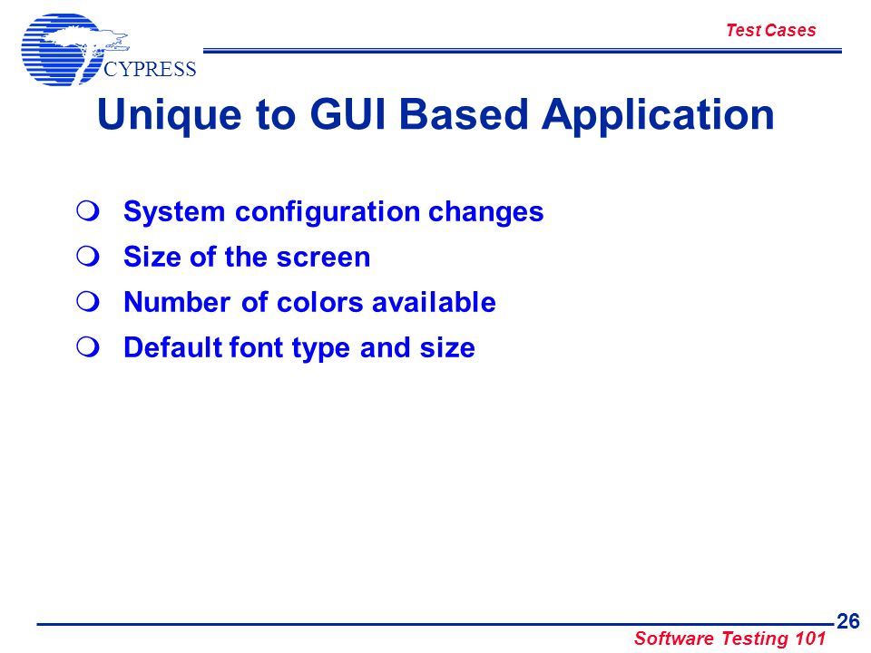 CYPRESS Software Testing 101 26 Unique to GUI Based Application System configuration changes Size of the screen Number of colors available Default fon
