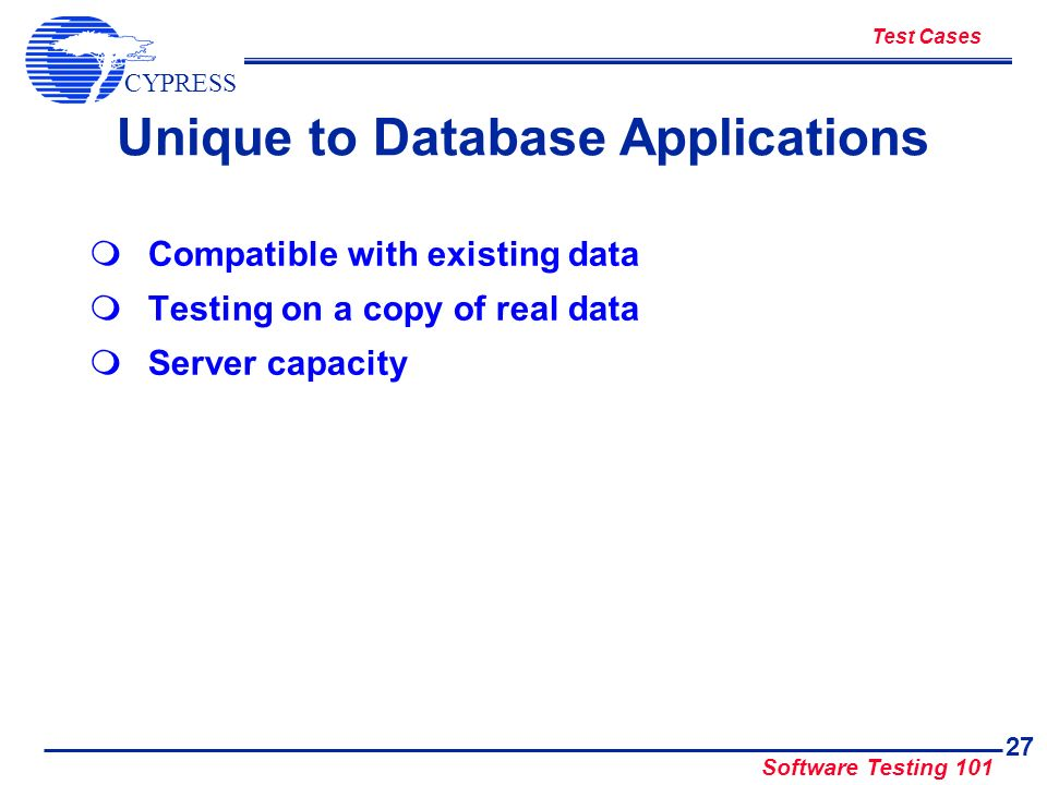 CYPRESS Software Testing 101 27 Unique to Database Applications Compatible with existing data Testing on a copy of real data Server capacity Test Case