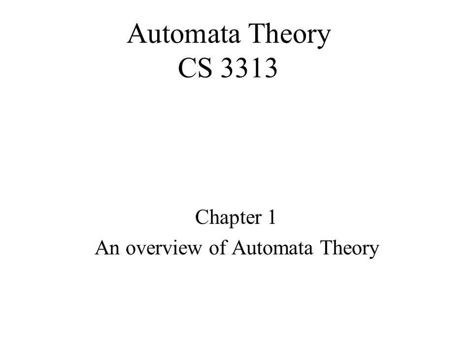 Automata Theory CS 3313 Chapter 1 An overview of Automata Theory