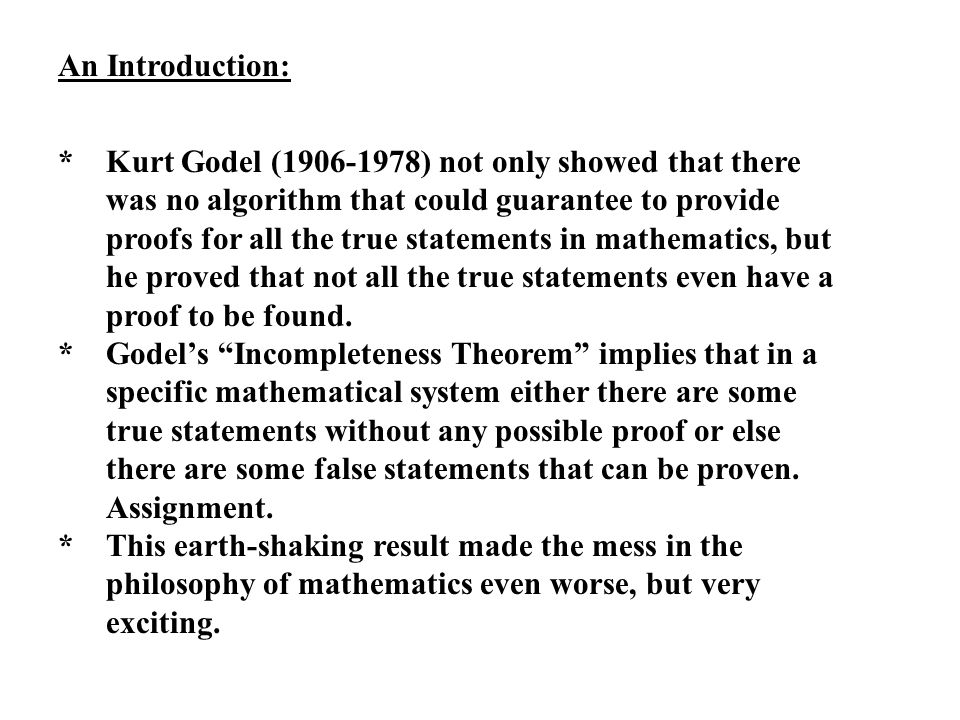 An Introduction: *Kurt Godel (1906-1978) not only showed that there was no algorithm that could guarantee to provide proofs for all the true statements in mathematics, but he proved that not all the true statements even have a proof to be found.