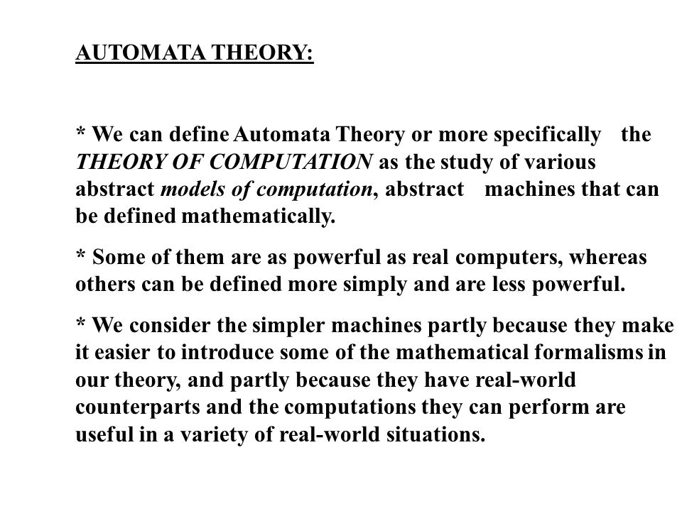 AUTOMATA THEORY: * We can define Automata Theory or more specifically the THEORY OF COMPUTATION as the study of various abstract models of computation, abstract machines that can be defined mathematically.