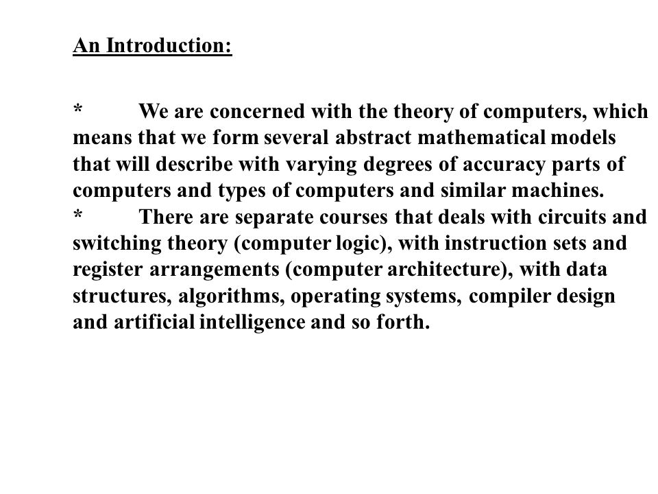 An Introduction: *We are concerned with the theory of computers, which means that we form several abstract mathematical models that will describe with varying degrees of accuracy parts of computers and types of computers and similar machines.