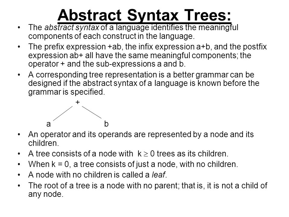 Abstract Syntax Trees: The abstract syntax of a language identifies the meaningful components of each construct in the language.