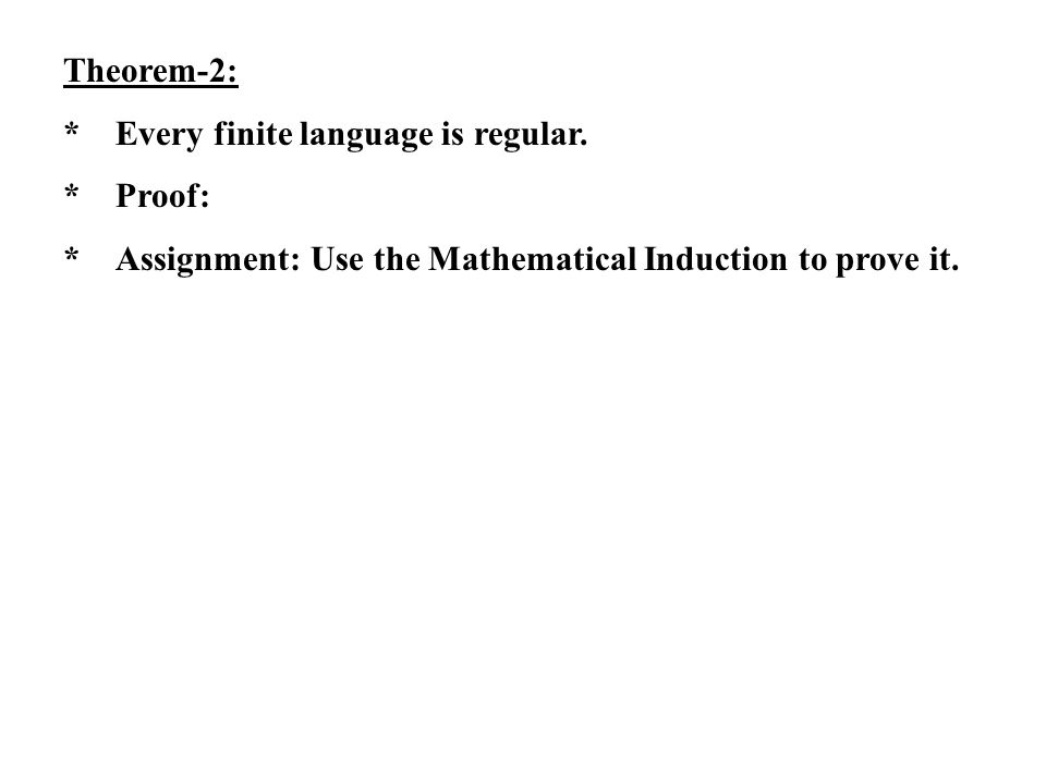 Theorem-2: *Every finite language is regular. *Proof: *Assignment: Use the Mathematical Induction to prove it.