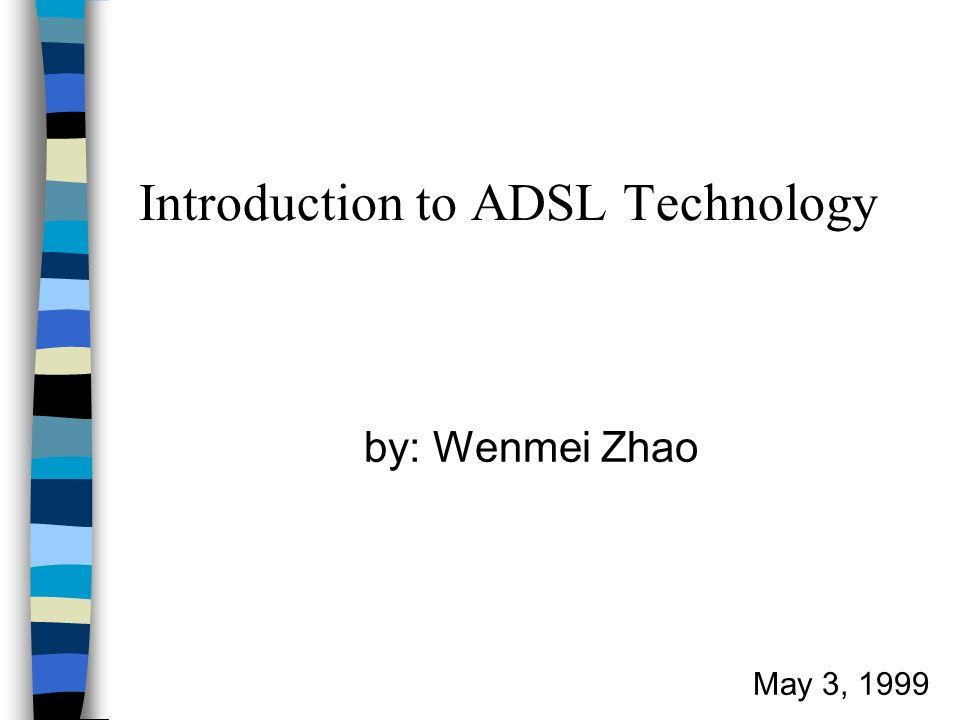 Introduction to ADSL Technology by: Wenmei Zhao May 3, 1999