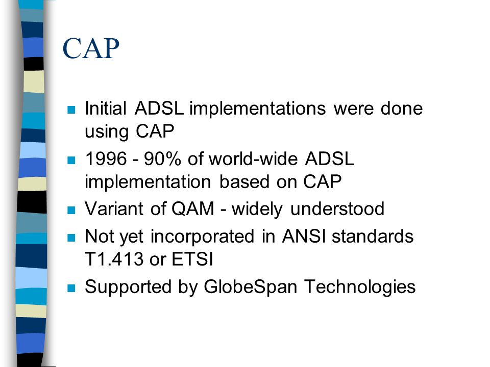 CAP n Initial ADSL implementations were done using CAP n 1996 - 90% of world-wide ADSL implementation based on CAP n Variant of QAM - widely understood n Not yet incorporated in ANSI standards T1.413 or ETSI n Supported by GlobeSpan Technologies