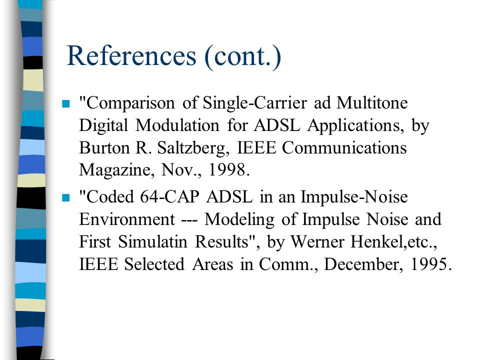 References (cont.) n Comparison of Single-Carrier ad Multitone Digital Modulation for ADSL Applications, by Burton R.