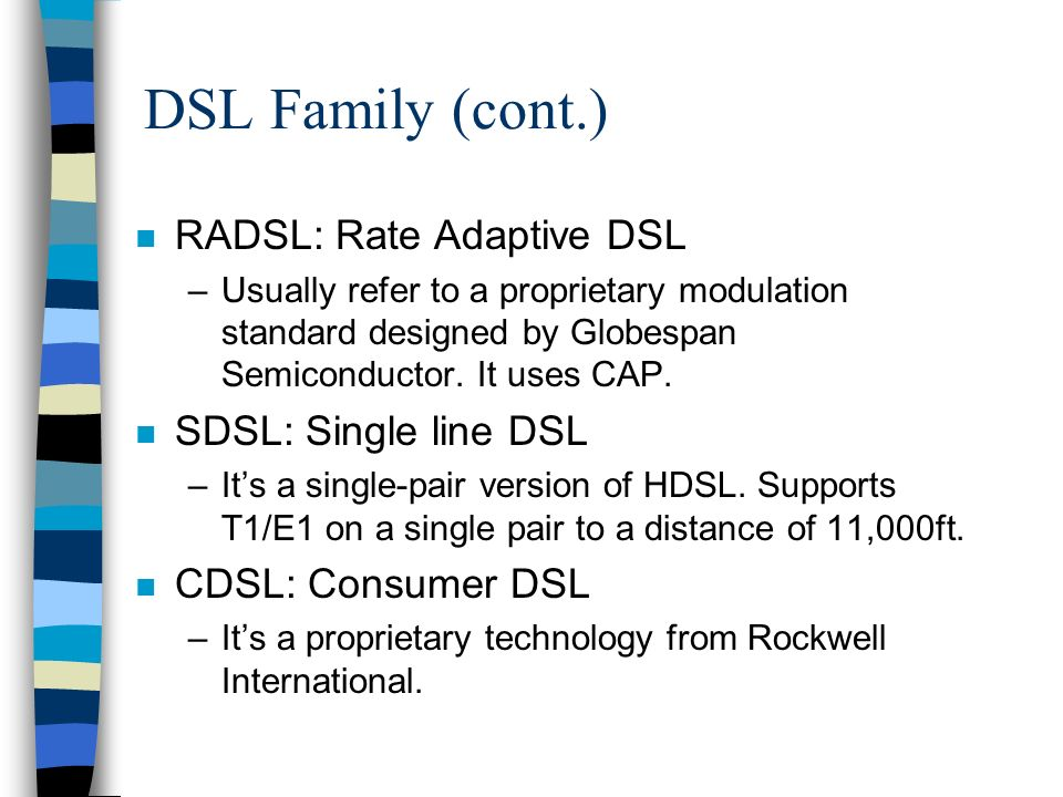 DSL Family (cont.) n EtherLoop: Ethernet Local Loop –Its a proprietary technology from Nortel.
