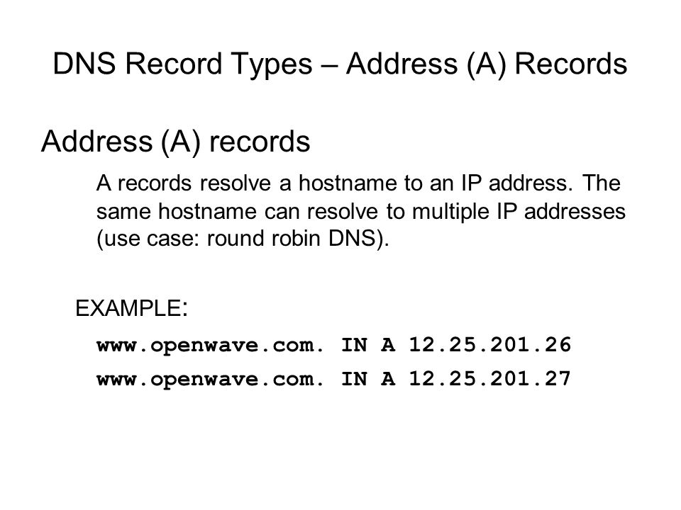DNS Record Types – Address (A) Records Address (A) records A records resolve a hostname to an IP address. The same hostname can resolve to multiple IP