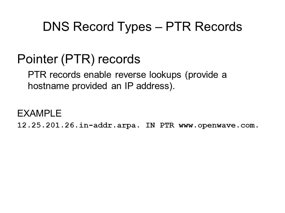 DNS Record Types – PTR Records Pointer (PTR) records PTR records enable reverse lookups (provide a hostname provided an IP address). EXAMPLE 12.25.201