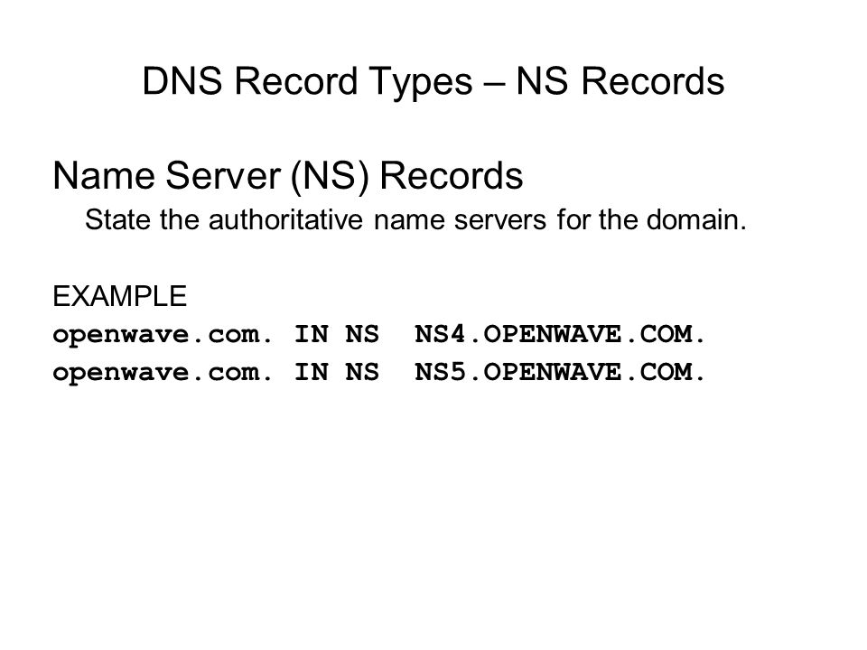 DNS Record Types – NS Records Name Server (NS) Records State the authoritative name servers for the domain. EXAMPLE openwave.com. IN NS NS4.OPENWAVE.C
