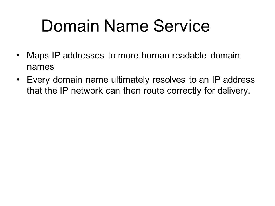 Domain Name Service Maps IP addresses to more human readable domain names Every domain name ultimately resolves to an IP address that the IP network c