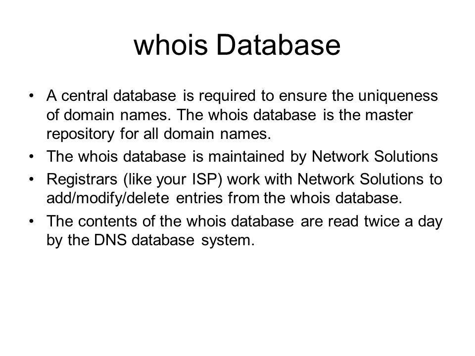 whois Database A central database is required to ensure the uniqueness of domain names. The whois database is the master repository for all domain nam