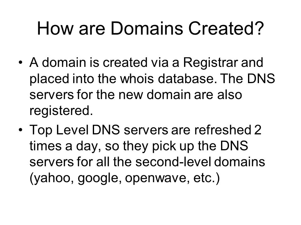 How are Domains Created? A domain is created via a Registrar and placed into the whois database. The DNS servers for the new domain are also registere