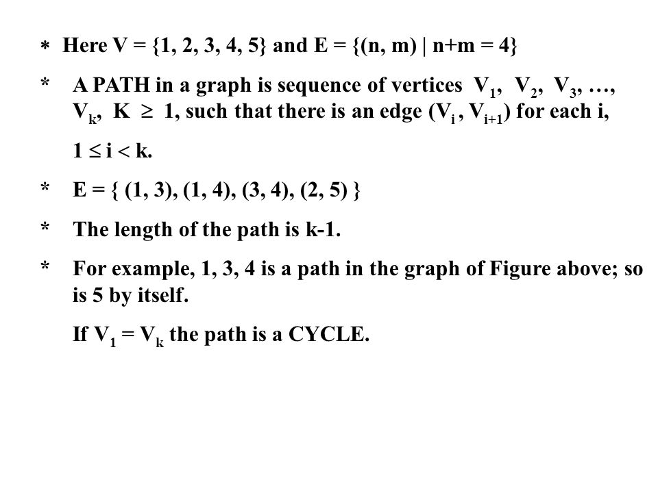 Here V = {1, 2, 3, 4, 5} and E = {(n, m) | n+m = 4} * A PATH in a graph is sequence of vertices V 1, V 2, V 3, …, V k, K 1, such that there is an edge