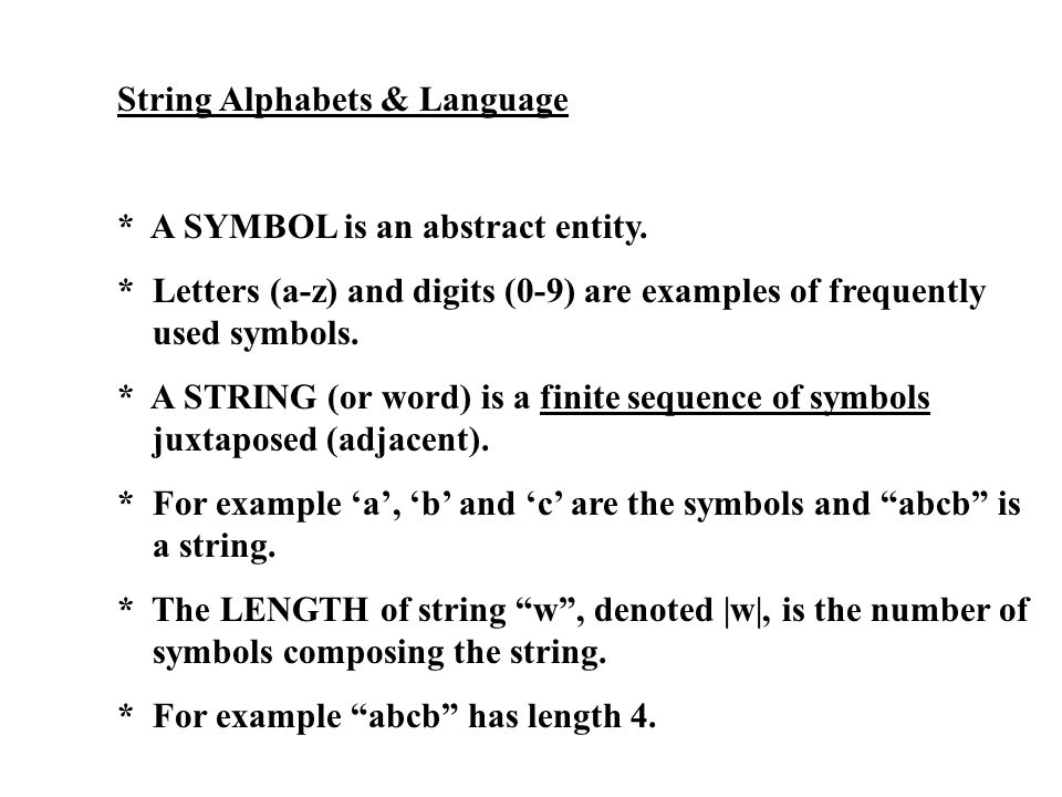 String Alphabets & Language * A SYMBOL is an abstract entity. * Letters (a-z) and digits (0-9) are examples of frequently used symbols. * A STRING (or