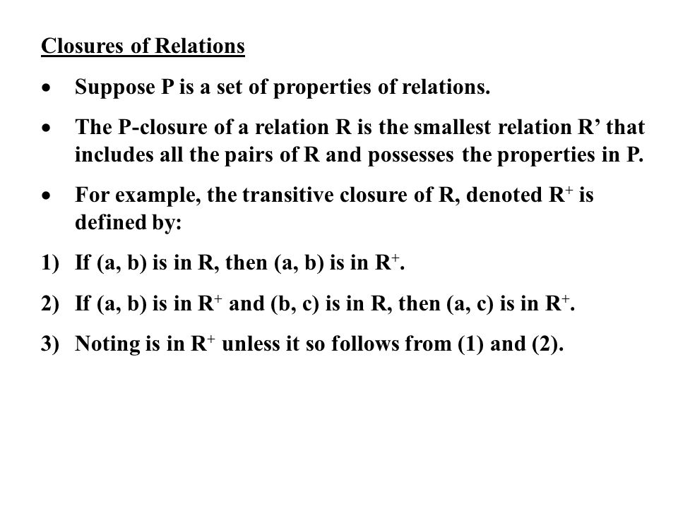 Closures of Relations Suppose P is a set of properties of relations. The P-closure of a relation R is the smallest relation R that includes all the pa