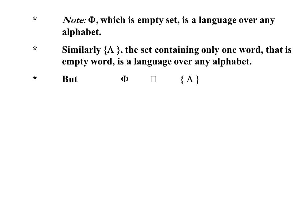 * Note:, which is empty set, is a language over any alphabet. *Similarly { }, the set containing only one word, that is empty word, is a language over