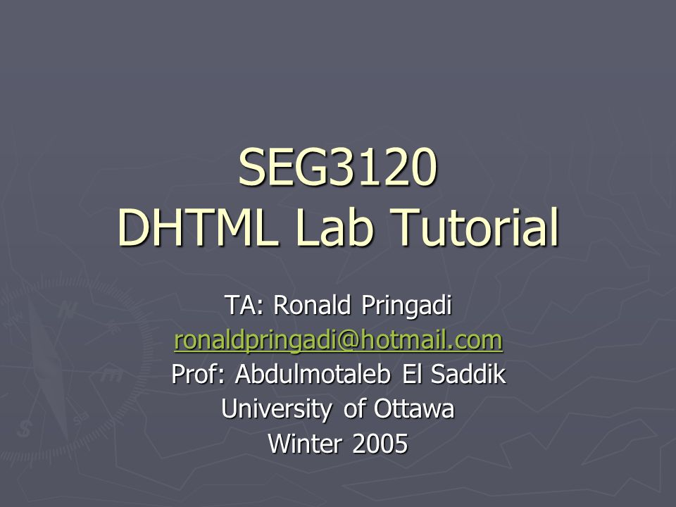 SEG3120 DHTML Lab Tutorial TA: Ronald Pringadi ronaldpringadi@hotmail.com Prof: Abdulmotaleb El Saddik University of Ottawa Winter 2005